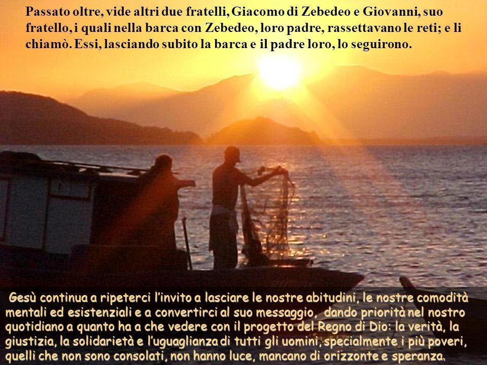 Passato oltre, vide altri due fratelli, Giacomo di Zebedeo e Giovanni, suo fratello, i quali nella barca con Zebedeo, loro padre, rassettavano le reti; e li chiamò. Essi, lasciando subito la barca e il padre loro, lo seguirono.
