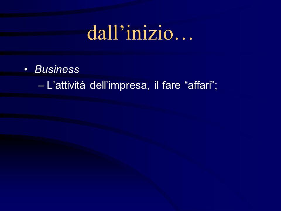 dall'inizio… Business L'attività dell'impresa, il fare affari ;