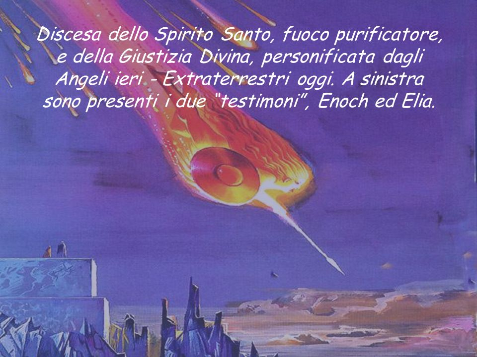 Discesa dello Spirito Santo, fuoco purificatore, e della Giustizia Divina, personificata dagli Angeli ieri - Extraterrestri oggi.