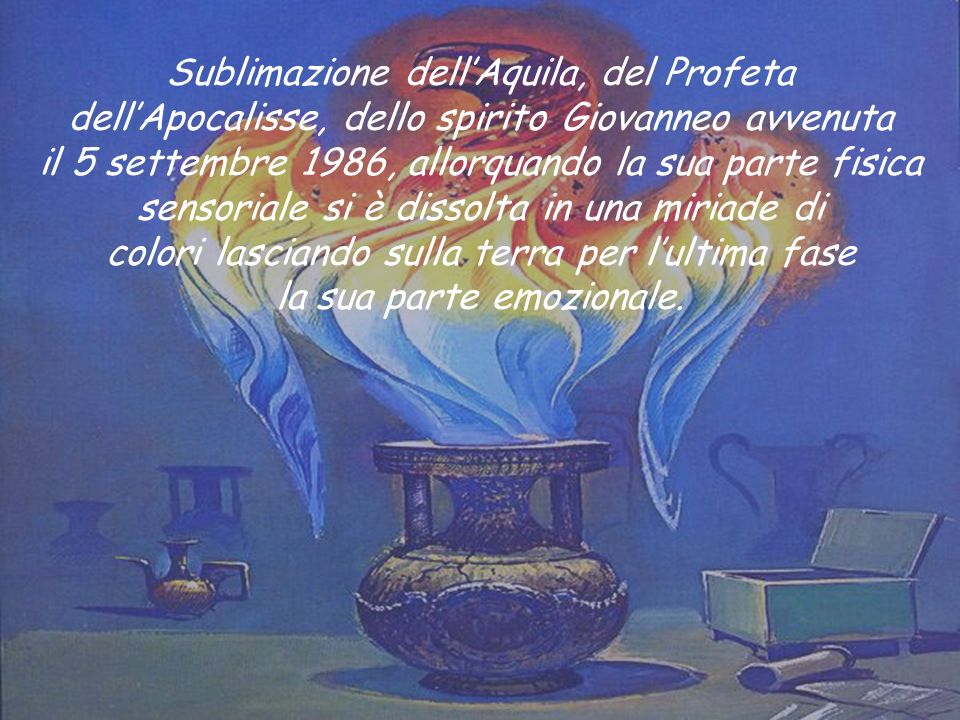 Sublimazione dell'Aquila, del Profeta dell'Apocalisse, dello spirito Giovanneo avvenuta il 5 settembre 1986, allorquando la sua parte fisica sensoriale si è dissolta in una miriade di colori lasciando sulla terra per l'ultima fase la sua parte emozionale.