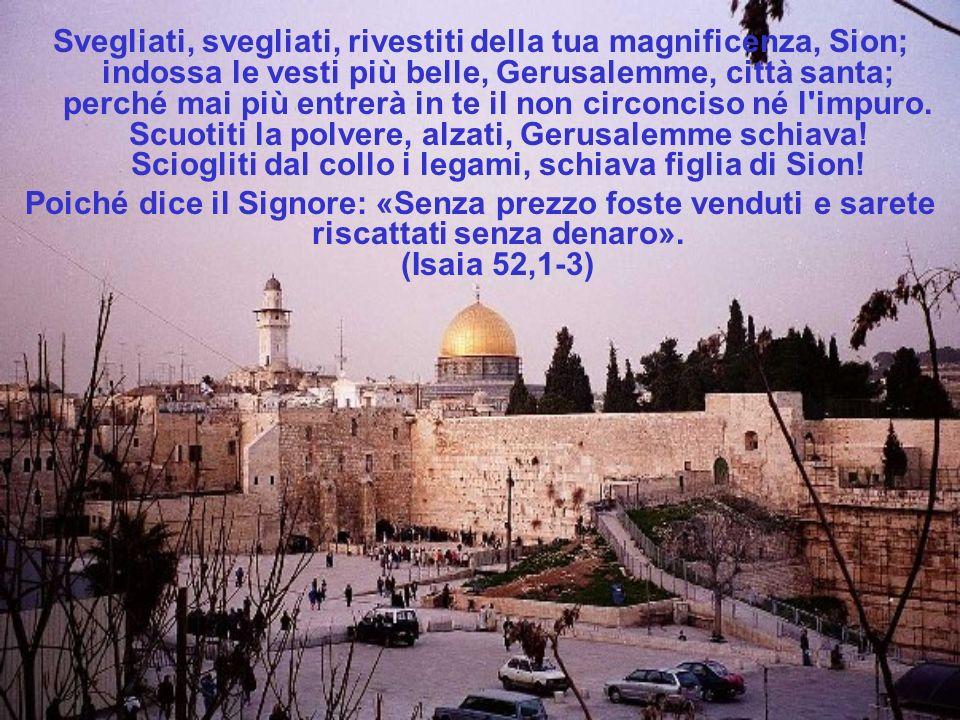 Svegliati, svegliati, rivestiti della tua magnificenza, Sion; indossa le vesti più belle, Gerusalemme, città santa; perché mai più entrerà in te il non circonciso né l impuro. Scuotiti la polvere, alzati, Gerusalemme schiava! Sciogliti dal collo i legami, schiava figlia di Sion!