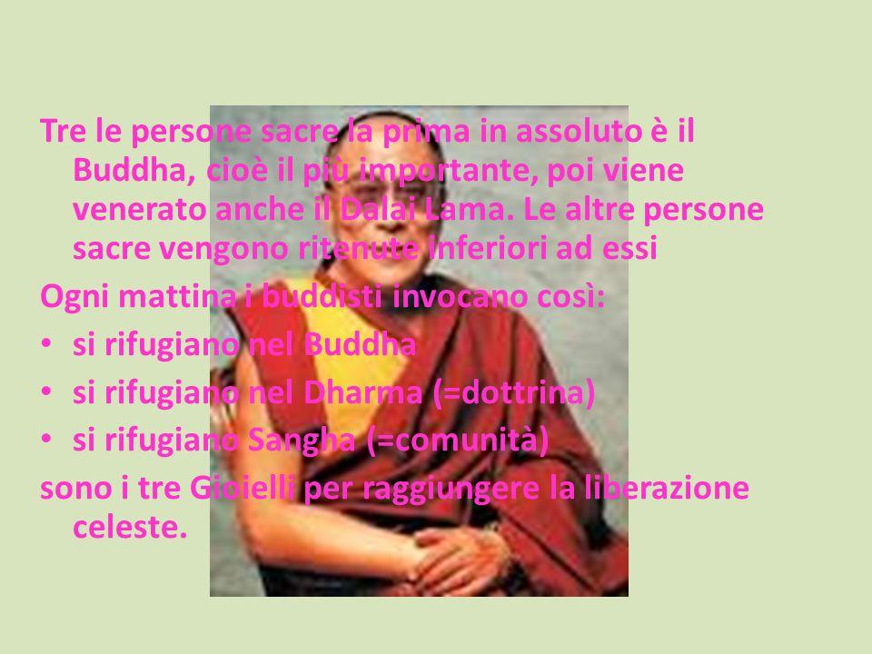 Tre le persone sacre la prima in assoluto è il Buddha, cioè il più importante, poi viene venerato anche il Dalai Lama. Le altre persone sacre vengono ritenute inferiori ad essi