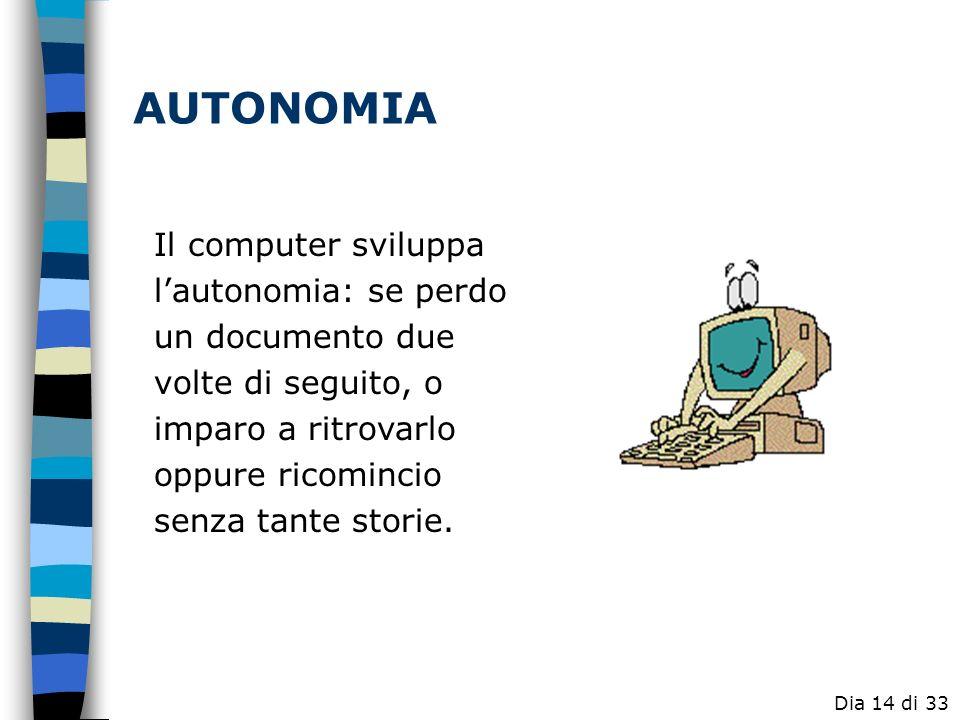 AUTONOMIAIl computer sviluppa l'autonomia: se perdo un documento due volte di seguito, o imparo a ritrovarlo oppure ricomincio senza tante storie.