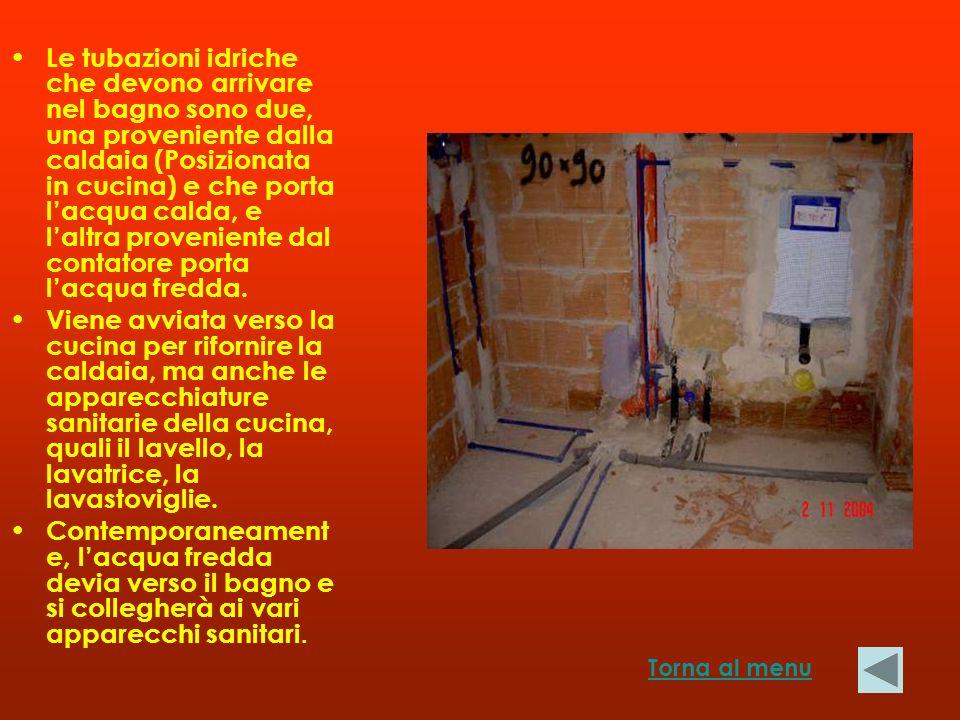 Le tubazioni idriche che devono arrivare nel bagno sono due, una proveniente dalla caldaia (Posizionata in cucina) e che porta l'acqua calda, e l'altra proveniente dal contatore porta l'acqua fredda.