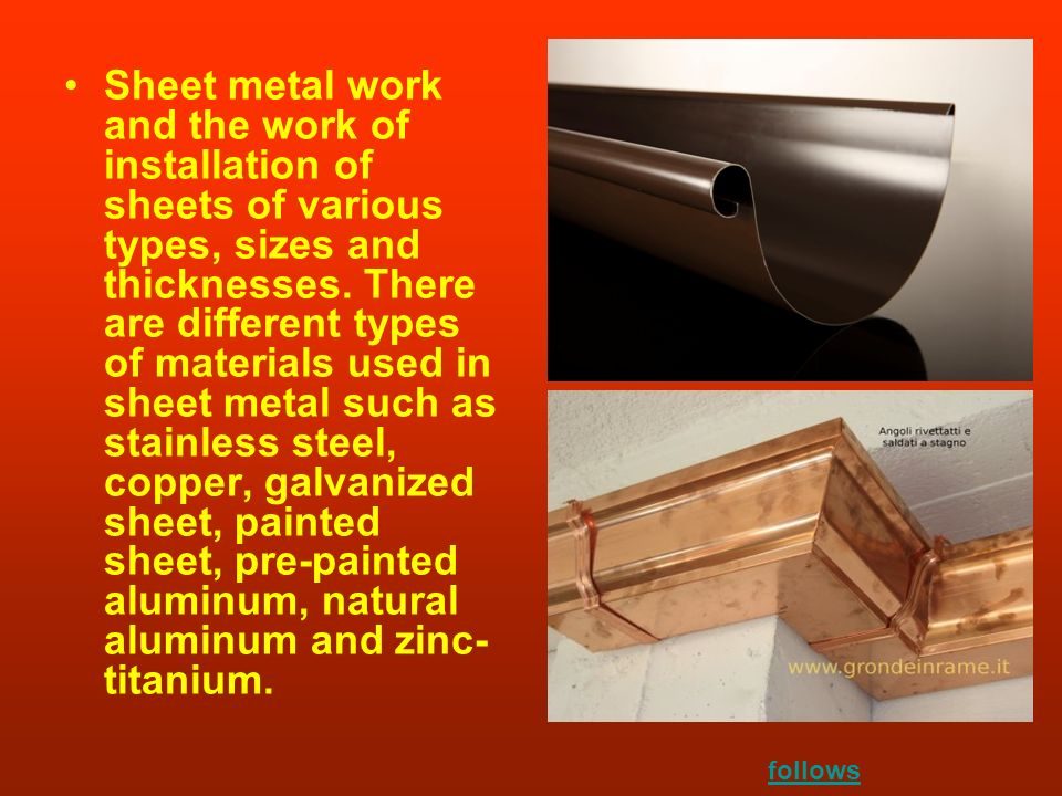 Sheet metal work and the work of installation of sheets of various types, sizes and thicknesses. There are different types of materials used in sheet metal such as stainless steel, copper, galvanized sheet, painted sheet, pre-painted aluminum, natural aluminum and zinc-titanium.
