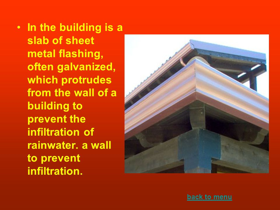 In the building is a slab of sheet metal flashing, often galvanized, which protrudes from the wall of a building to prevent the infiltration of rainwater. a wall to prevent infiltration.