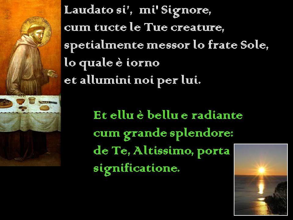 Laudato si', mi Signore, cum tucte le Tue creature, spetialmente messor lo frate Sole, lo quale è iorno.