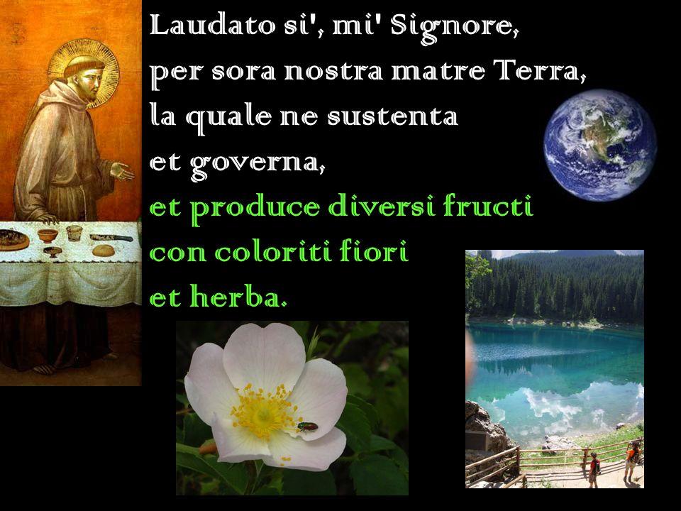 Laudato si , mi Signore, per sora nostra matre Terra, la quale ne sustenta. et governa, et produce diversi fructi.