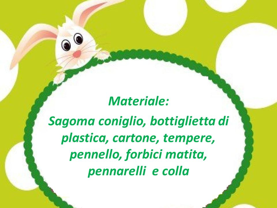 Materiale: Sagoma coniglio, bottiglietta di plastica, cartone, tempere, pennello, forbici matita, pennarelli e colla.