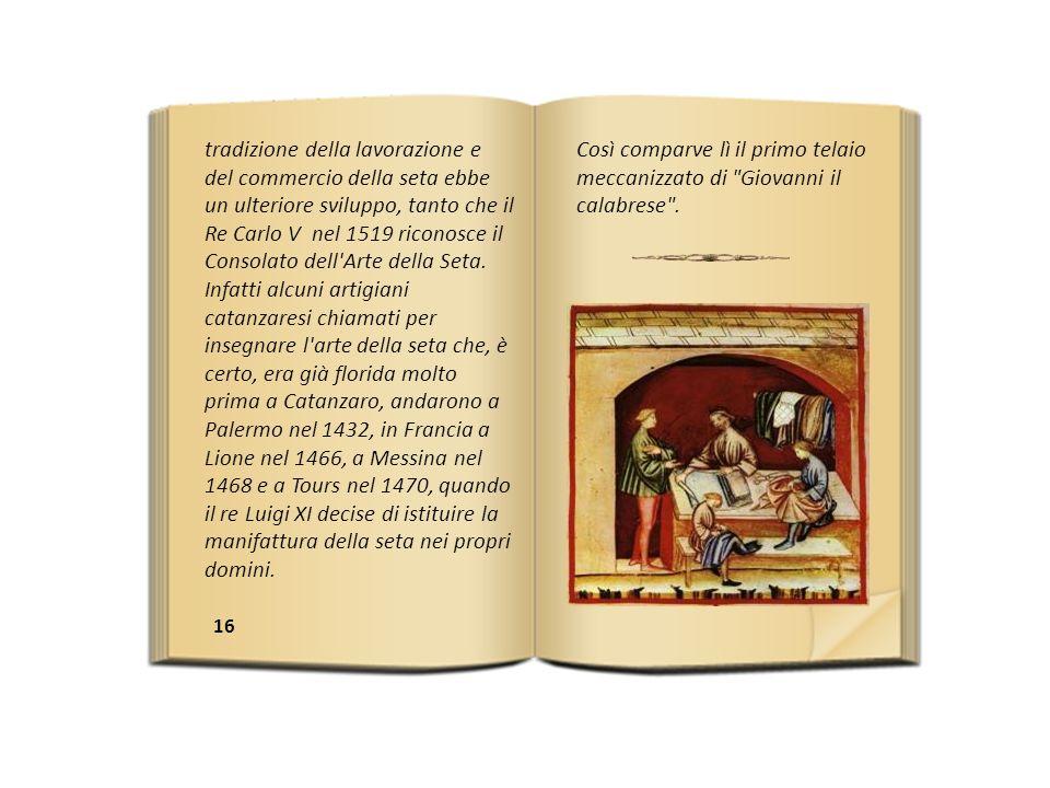 tradizione della lavorazione e del commercio della seta ebbe un ulteriore sviluppo, tanto che il Re Carlo V nel 1519 riconosce il Consolato dell Arte della Seta. Infatti alcuni artigiani catanzaresi chiamati per insegnare l arte della seta che, è certo, era già florida molto prima a Catanzaro, andarono a Palermo nel 1432, in Francia a Lione nel 1466, a Messina nel 1468 e a Tours nel 1470, quando il re Luigi XI decise di istituire la manifattura della seta nei propri domini.