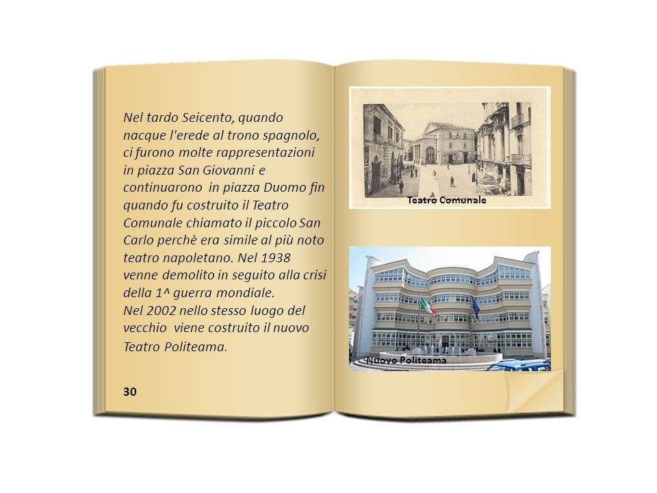 Nel tardo Seicento, quando nacque l erede al trono spagnolo, ci furono molte rappresentazioni in piazza San Giovanni e continuarono in piazza Duomo fin quando fu costruito il Teatro Comunale chiamato il piccolo San Carlo perchè era simile al più noto teatro napoletano. Nel 1938 venne demolito in seguito alla crisi della 1^ guerra mondiale.