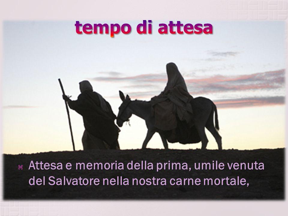 tempo di attesa Attesa e memoria della prima, umile venuta del Salvatore nella nostra carne mortale,