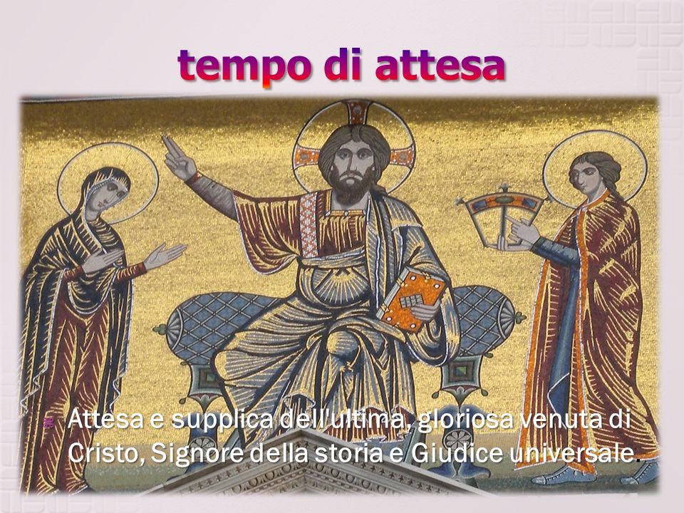tempo di attesa Attesa e supplica dell ultima, gloriosa venuta di Cristo, Signore della storia e Giudice universale.