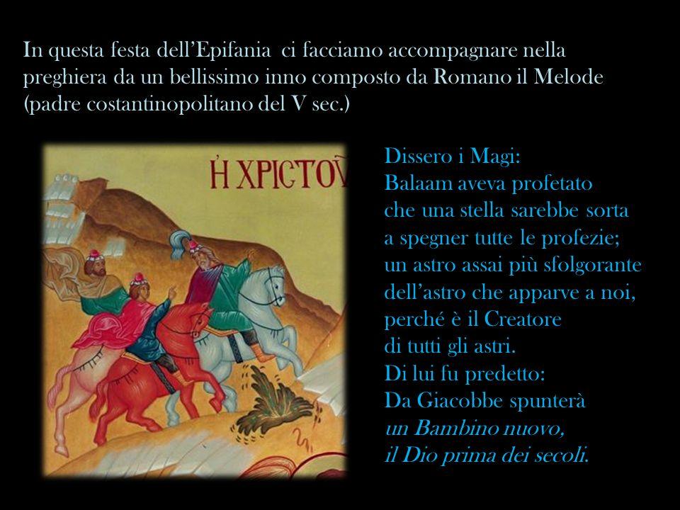In questa festa dell'Epifania ci facciamo accompagnare nella preghiera da un bellissimo inno composto da Romano il Melode (padre costantinopolitano del V sec.)