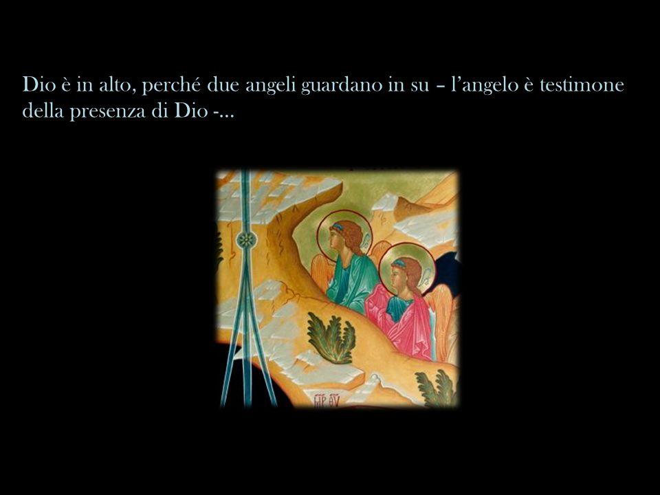 Dio è in alto, perché due angeli guardano in su – l'angelo è testimone della presenza di Dio -…