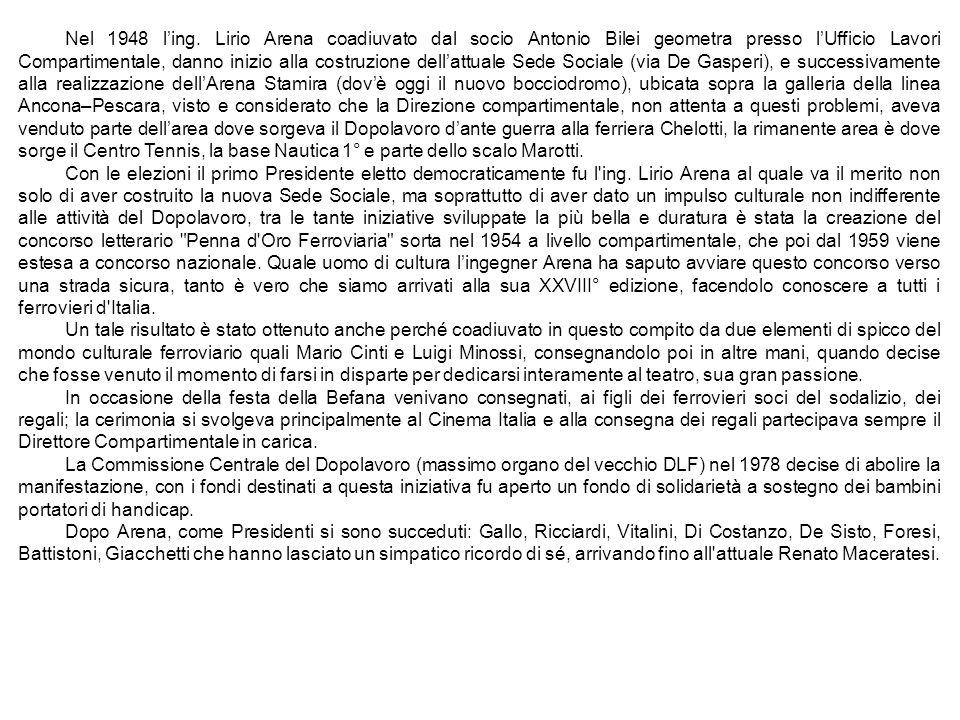 Nel 1948 l'ing. Lirio Arena coadiuvato dal socio Antonio Bilei geometra presso l'Ufficio Lavori Compartimentale, danno inizio alla costruzione dell'attuale Sede Sociale (via De Gasperi), e successivamente alla realizzazione dell'Arena Stamira (dov'è oggi il nuovo bocciodromo), ubicata sopra la galleria della linea Ancona–Pescara, visto e considerato che la Direzione compartimentale, non attenta a questi problemi, aveva venduto parte dell'area dove sorgeva il Dopolavoro d'ante guerra alla ferriera Chelotti, la rimanente area è dove sorge il Centro Tennis, la base Nautica 1° e parte dello scalo Marotti.