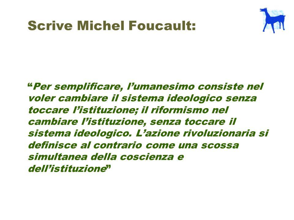 Scrive Michel Foucault: Per semplificare, l'umanesimo consiste nel voler cambiare il sistema ideologico senza toccare l'istituzione; il riformismo nel cambiare l'istituzione, senza toccare il sistema ideologico.