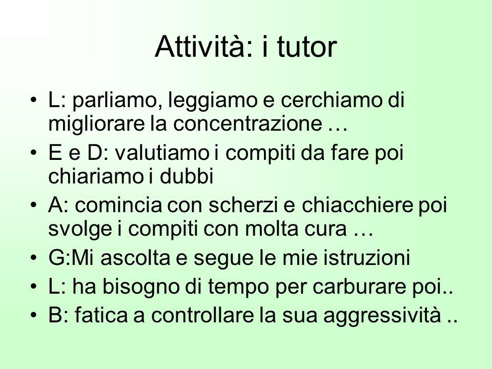 Attività: i tutor L: parliamo, leggiamo e cerchiamo di migliorare la concentrazione … E e D: valutiamo i compiti da fare poi chiariamo i dubbi.