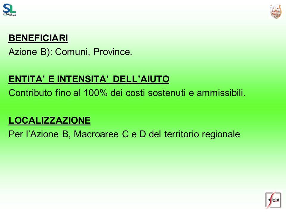 BENEFICIARI Azione B): Comuni, Province. ENTITA' E INTENSITA' DELL'AIUTO. Contributo fino al 100% dei costi sostenuti e ammissibili.
