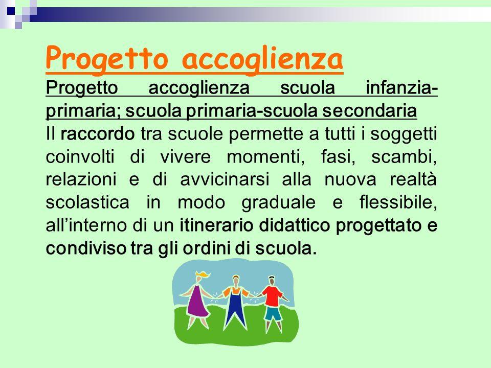 Progetto accoglienza Progetto accoglienza scuola infanzia- primaria; scuola primaria-scuola secondaria.