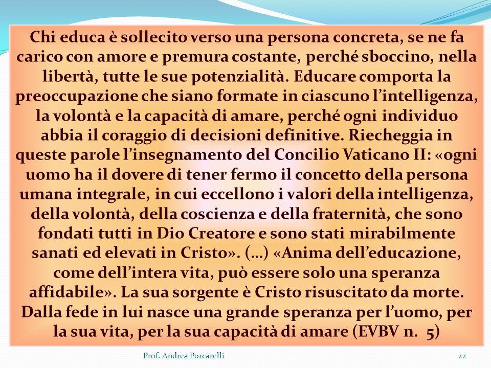 Chi educa è sollecito verso una persona concreta, se ne fa carico con amore e premura costante, perché sboccino, nella libertà, tutte le sue potenzialità. Educare comporta la preoccupazione che siano formate in ciascuno l'intelligenza, la volontà e la capacità di amare, perché ogni individuo abbia il coraggio di decisioni definitive. Riecheggia in queste parole l'insegnamento del Concilio Vaticano II: «ogni uomo ha il dovere di tener fermo il concetto della persona umana integrale, in cui eccellono i valori della intelligenza, della volontà, della coscienza e della fraternità, che sono fondati tutti in Dio Creatore e sono stati mirabilmente sanati ed elevati in Cristo». (…) «Anima dell'educazione, come dell'intera vita, può essere solo una speranza affidabile». La sua sorgente è Cristo risuscitato da morte. Dalla fede in lui nasce una grande speranza per l'uomo, per la sua vita, per la sua capacità di amare (EVBV n. 5)
