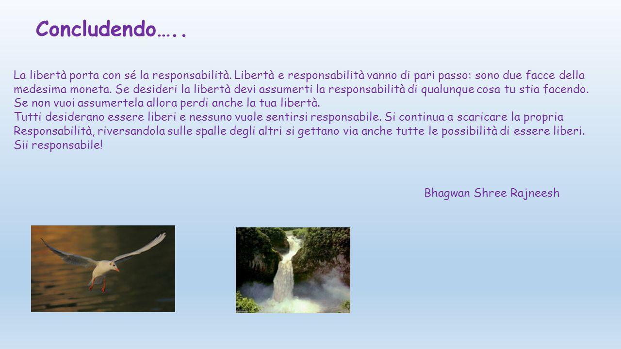Concludendo….. La libertà porta con sé la responsabilità. Libertà e responsabilità vanno di pari passo: sono due facce della.