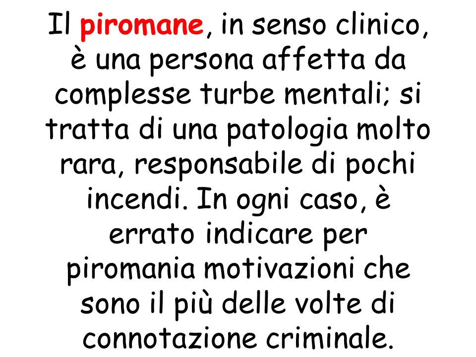 Il piromane, in senso clinico, è una persona affetta da complesse turbe mentali; si tratta di una patologia molto rara, responsabile di pochi incendi.
