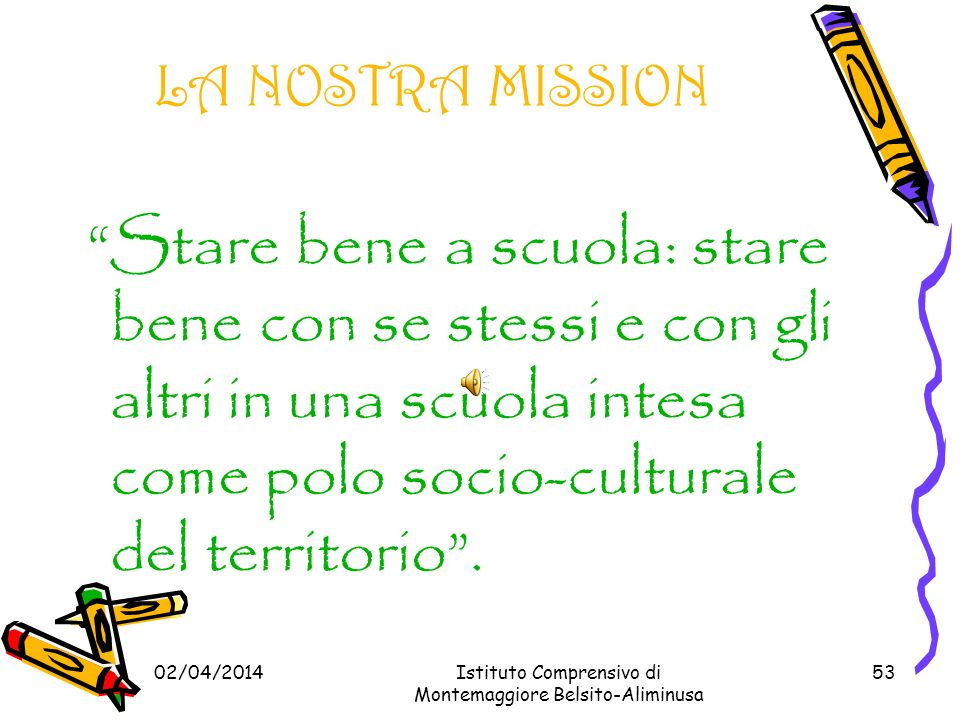 LA NOSTRA MISSION Stare bene a scuola: stare bene con se stessi e con gli altri in una scuola intesa come polo socio-culturale del territorio .