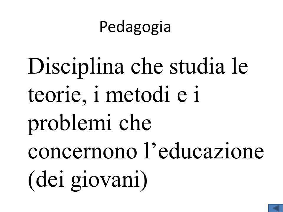 Pedagogia Disciplina che studia le teorie, i metodi e i problemi che concernono l'educazione (dei giovani)