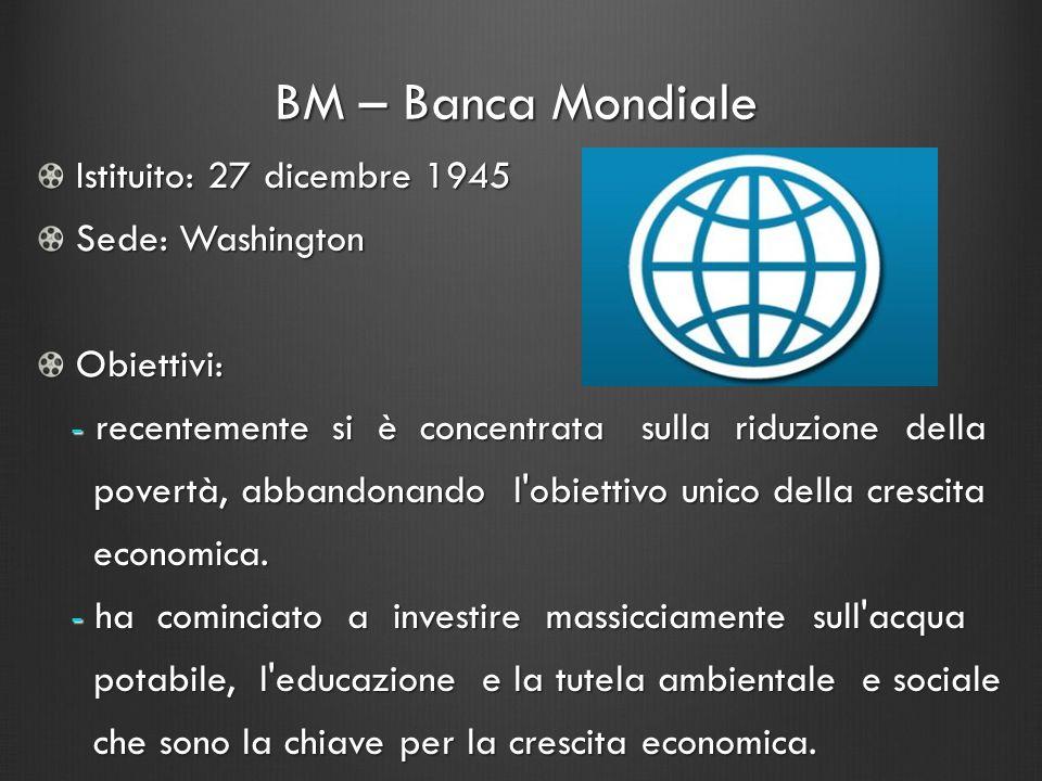 BM – Banca Mondiale Istituito: 27 dicembre 1945 Sede: Washington