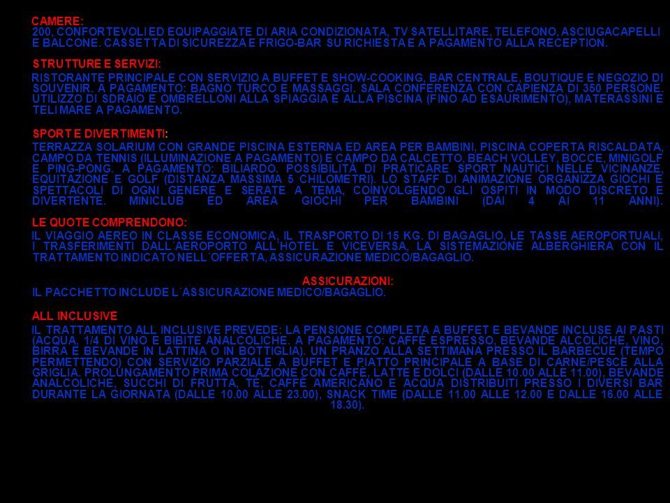 CAMERE: 200, CONFORTEVOLI ED EQUIPAGGIATE DI ARIA CONDIZIONATA, TV SATELLITARE, TELEFONO, ASCIUGACAPELLI E BALCONE. CASSETTA DI SICUREZZA E FRIGO-BAR SU RICHIESTA E A PAGAMENTO ALLA RECEPTION. STRUTTURE E SERVIZI: