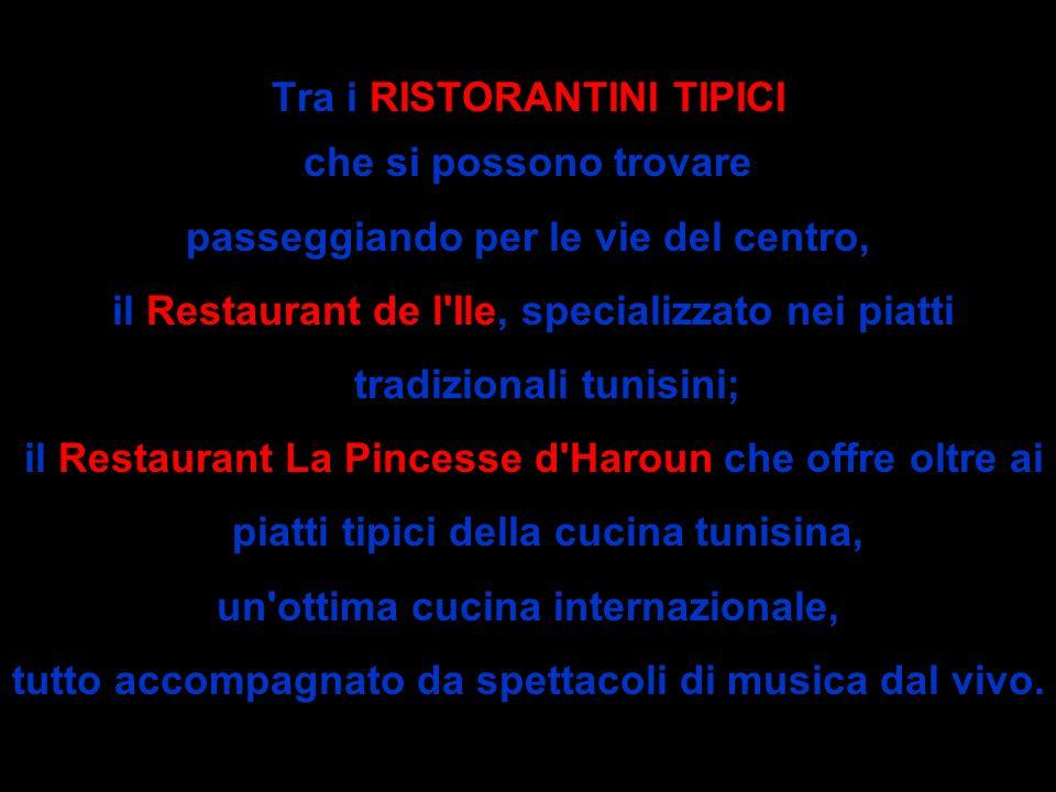 Tra i RISTORANTINI TIPICI che si possono trovare passeggiando per le vie del centro, il Restaurant de l Ile, specializzato nei piatti tradizionali tunisini; il Restaurant La Pincesse d Haroun che offre oltre ai piatti tipici della cucina tunisina, un ottima cucina internazionale, tutto accompagnato da spettacoli di musica dal vivo.