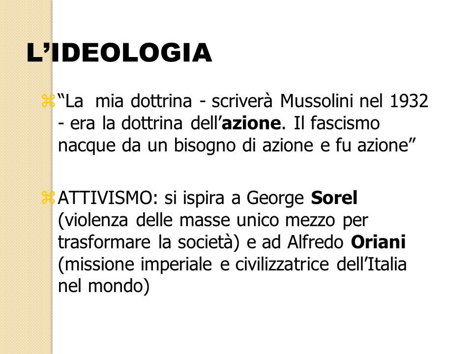 L'IDEOLOGIA La mia dottrina - scriverà Mussolini nel 1932 - era la dottrina dell'azione. Il fascismo nacque da un bisogno di azione e fu azione