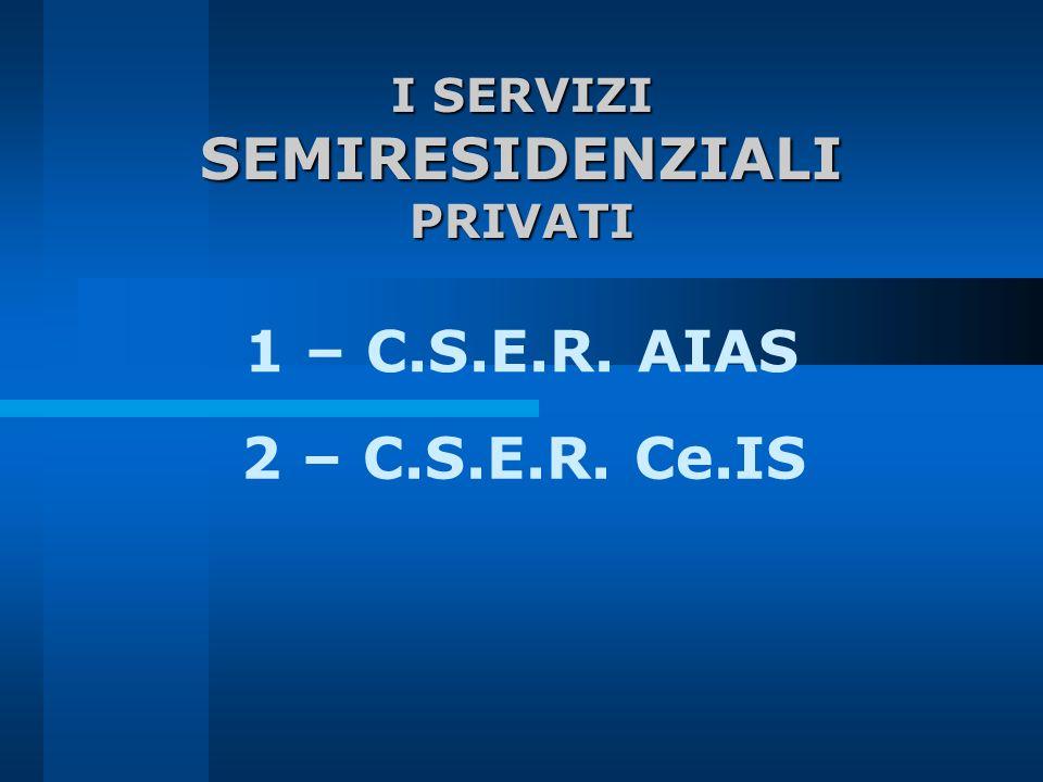 SEMIRESIDENZIALI 1 – C.S.E.R. AIAS 2 – C.S.E.R. Ce.IS