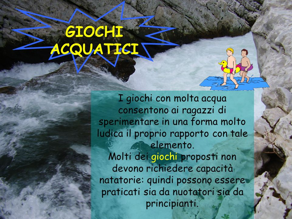 GIOCHI ACQUATICI I giochi con molta acqua consentono ai ragazzi di sperimentare in una forma molto ludica il proprio rapporto con tale elemento.