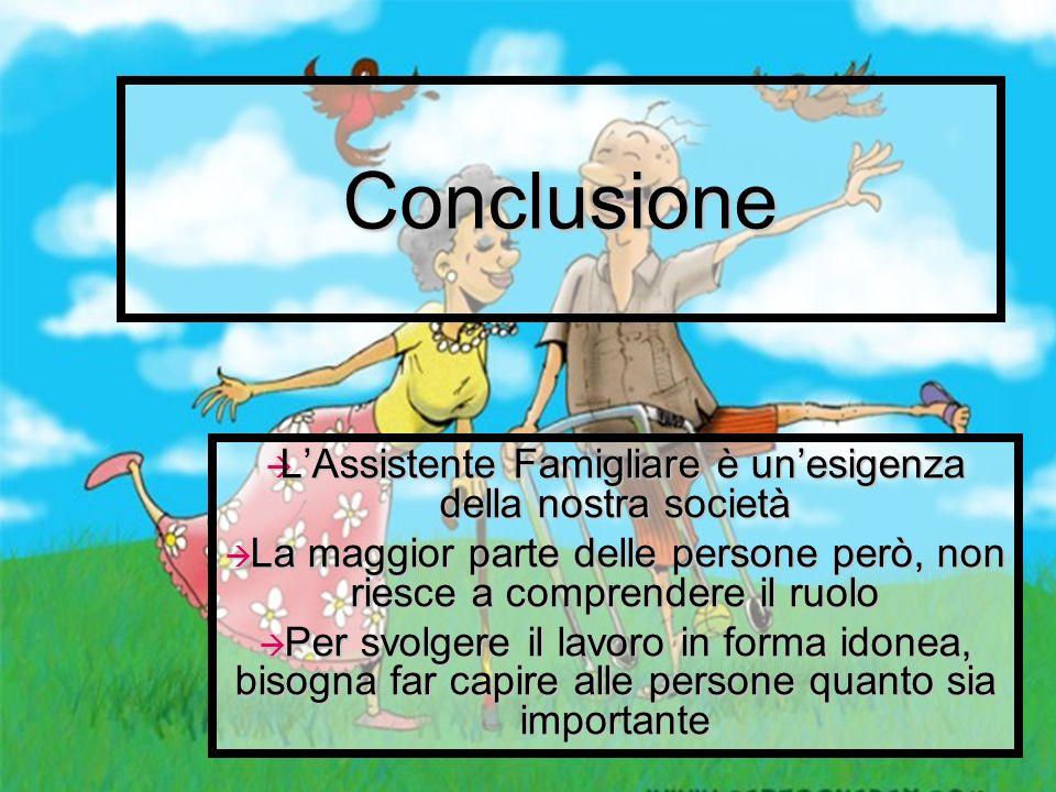 Conclusione L'Assistente Famigliare è un'esigenza della nostra società
