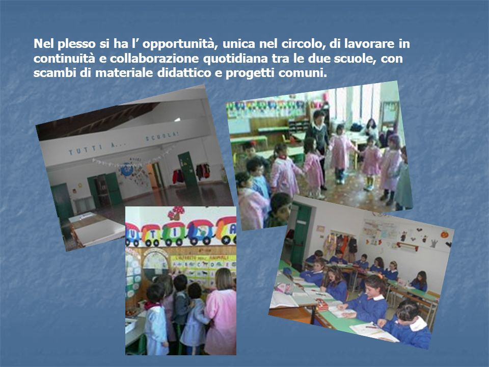 Nel plesso si ha l' opportunità, unica nel circolo, di lavorare in continuità e collaborazione quotidiana tra le due scuole, con scambi di materiale didattico e progetti comuni.