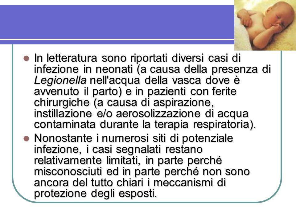 In letteratura sono riportati diversi casi di infezione in neonati (a causa della presenza di Legionella nell acqua della vasca dove è avvenuto il parto) e in pazienti con ferite chirurgiche (a causa di aspirazione, instillazione e/o aerosolizzazione di acqua contaminata durante la terapia respiratoria).