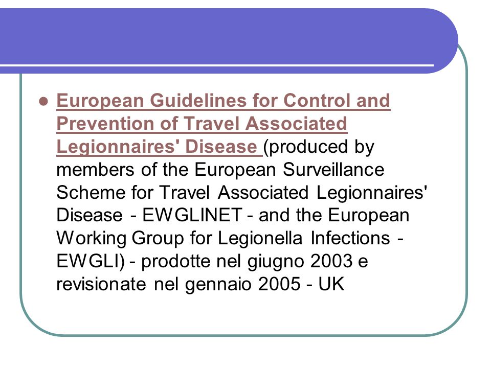 European Guidelines for Control and Prevention of Travel Associated Legionnaires Disease (produced by members of the European Surveillance Scheme for Travel Associated Legionnaires Disease - EWGLINET - and the European Working Group for Legionella Infections - EWGLI) - prodotte nel giugno 2003 e revisionate nel gennaio 2005 - UK