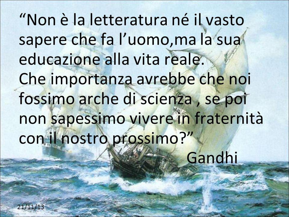 Non è la letteratura né il vasto sapere che fa l'uomo,ma la sua educazione alla vita reale. Che importanza avrebbe che noi fossimo arche di scienza , se poi non sapessimo vivere in fraternità con il nostro prossimo Gandhi