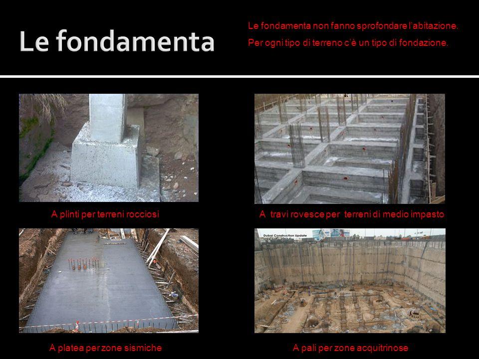 Le fondamenta Le fondamenta non fanno sprofondare l'abitazione.