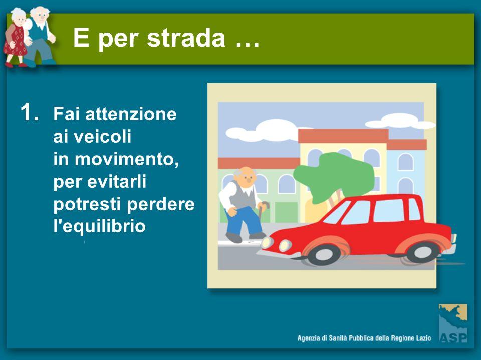 E per strada … 1. Fai attenzione ai veicoli in movimento,