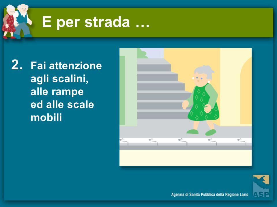 E per strada … 2. Fai attenzione agli scalini, alle rampe