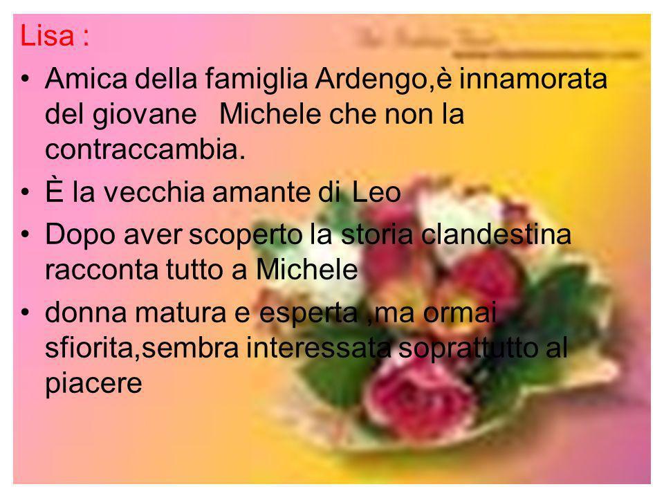 Lisa : Amica della famiglia Ardengo,è innamorata del giovane Michele che non la contraccambia. È la vecchia amante di Leo.