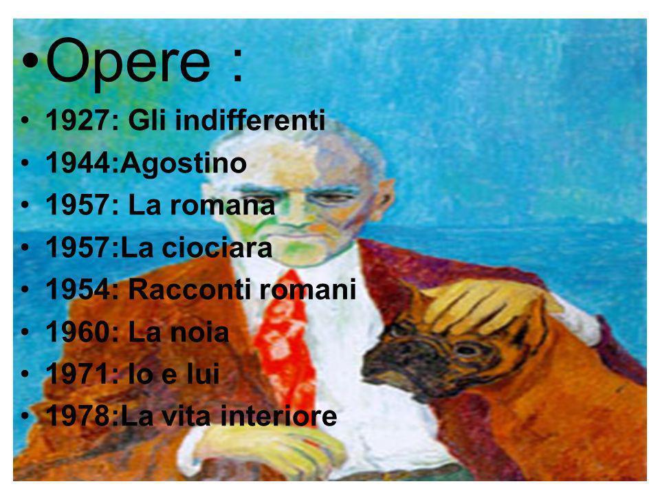 Opere : 1927: Gli indifferenti 1944:Agostino 1957: La romana