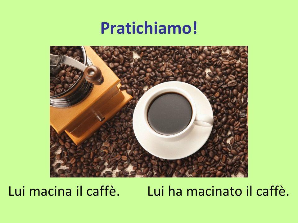 Pratichiamo! Lui macina il caffè. Lui ha macinato il caffè.