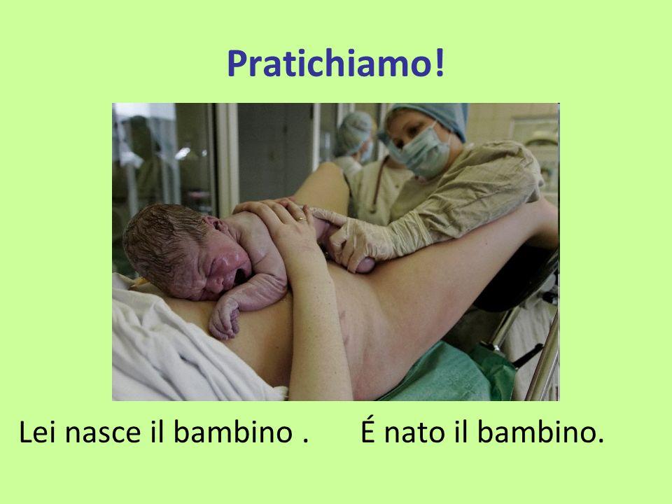 Pratichiamo! Lei nasce il bambino . É nato il bambino.