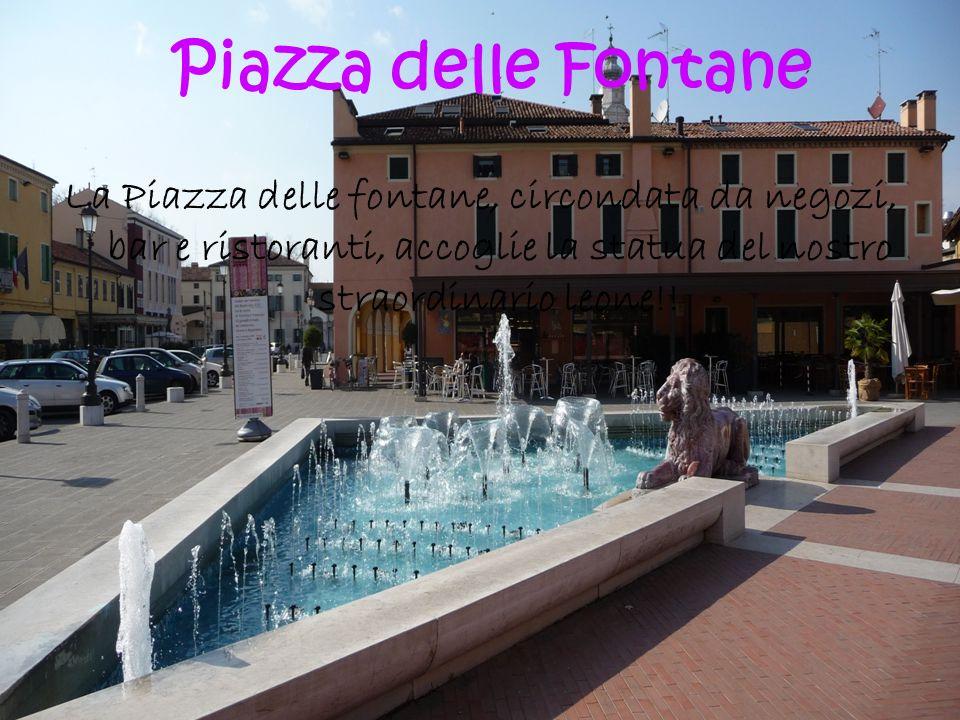 Piazza delle Fontane La Piazza delle fontane, circondata da negozi, bar e ristoranti, accoglie la statua del nostro straordinario leone!!