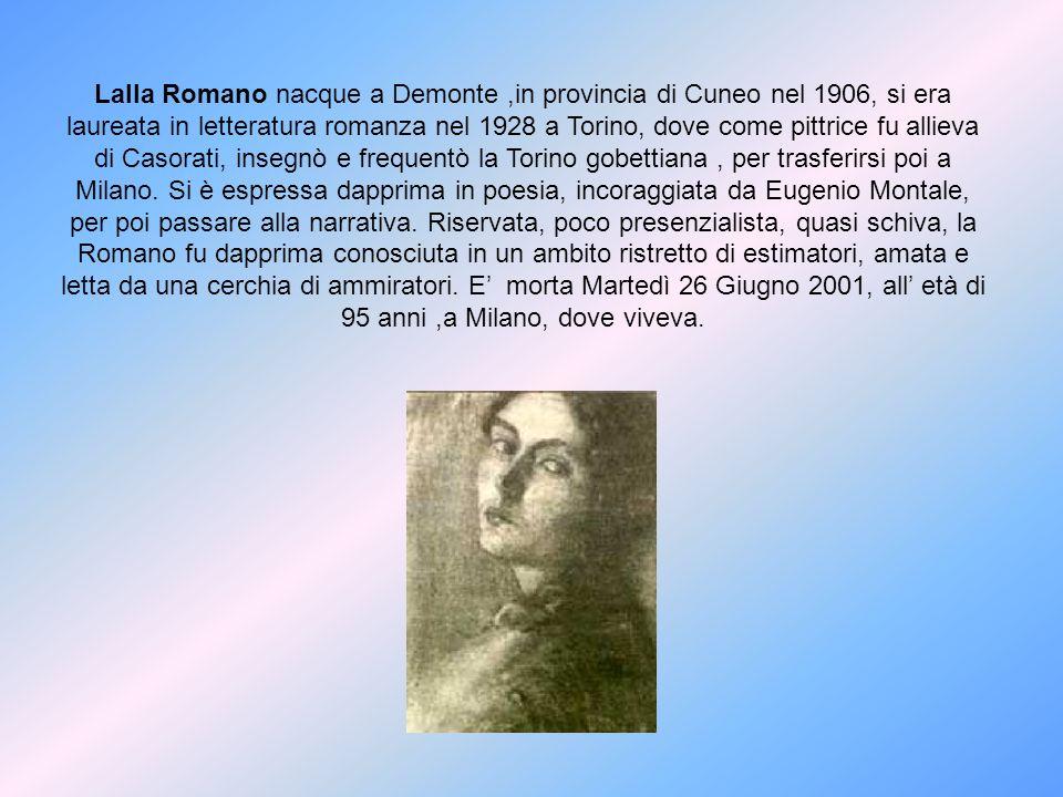 Lalla Romano nacque a Demonte ,in provincia di Cuneo nel 1906, si era laureata in letteratura romanza nel 1928 a Torino, dove come pittrice fu allieva di Casorati, insegnò e frequentò la Torino gobettiana , per trasferirsi poi a Milano.