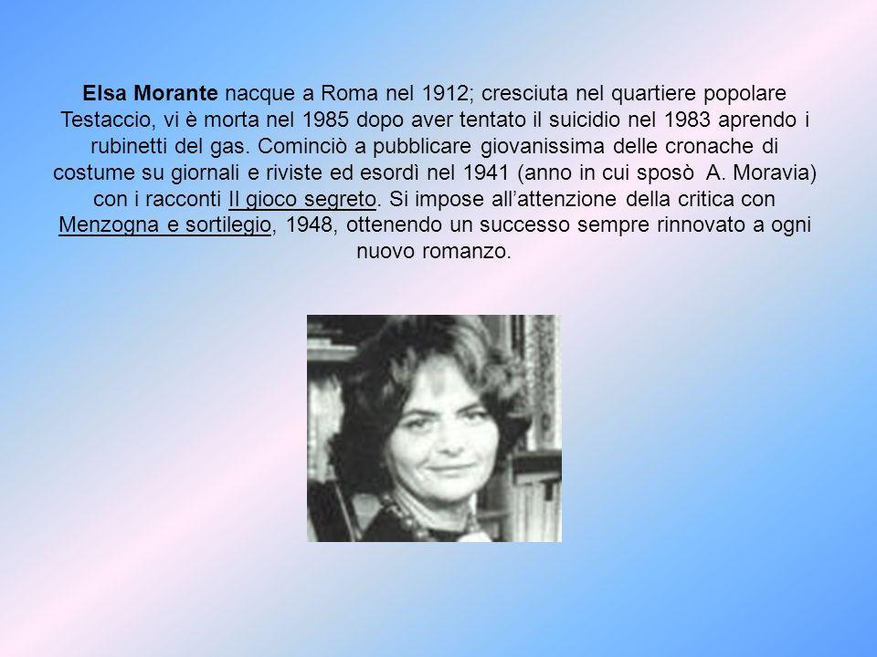 Elsa Morante nacque a Roma nel 1912; cresciuta nel quartiere popolare Testaccio, vi è morta nel 1985 dopo aver tentato il suicidio nel 1983 aprendo i rubinetti del gas.